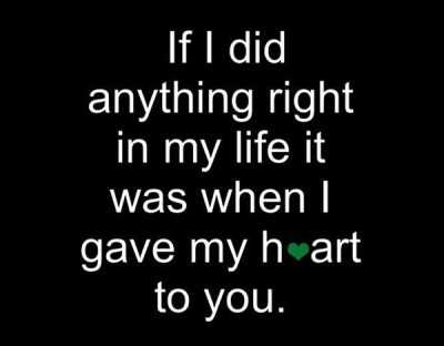 if i did anything right in my life it was when i gave my heart to you love quote of the day